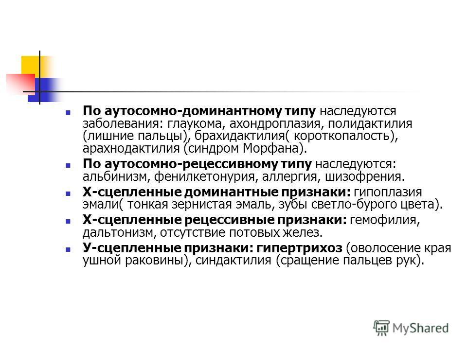 По аутосомно-доминантному типу наследуются заболевания: глаукома, ахондроплазия, полидактилия (лишние пальцы), брахидактилия( короткопалость), арахнодактилия (синдром Морфана). По аутосомно-рецессивному типу наследуются: альбинизм, фенилкетонурия, ал