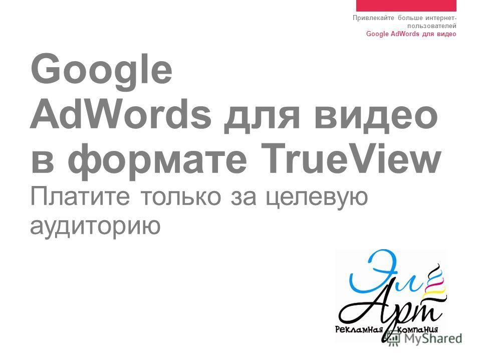 Привлекайте больше интернет- пользователей Google AdWords для видео Google AdWords для видео в формате TrueView Платите только за целевую аудиторию