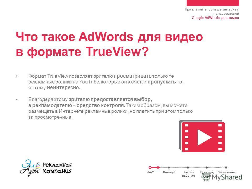 Привлекайте больше интернет- пользователей Google AdWords для видео Что такое AdWords для видео в формате TrueView? Формат TrueView позволяет зрителю просматривать только те рекламные ролики на YouTube, которые он хочет, и пропускать то, что ему неин