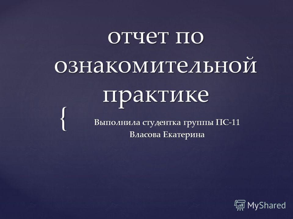 { отчет по ознакомительной практике Выполнила студентка группы ПС-11 Власова Екатерина