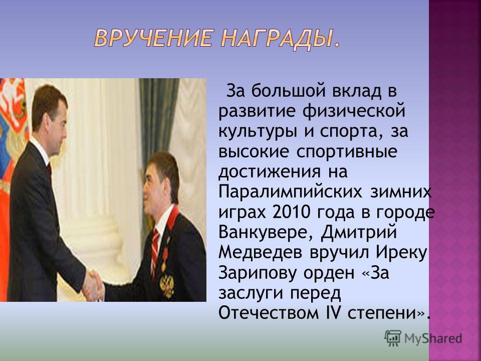 За большой вклад в развитие физической культуры и спорта, за высокие спортивные достижения на Паралимпийских зимних играх 2010 года в городе Ванкувере, Дмитрий Медведев вручил Иреку Зарипову орден «За заслуги перед Отечеством IV степени».