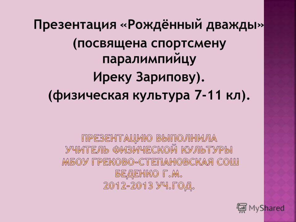 Презентация «Рождённый дважды» (посвящена спортсмену паралимпийцу Иреку Зарипову). (физическая культура 7-11 кл).