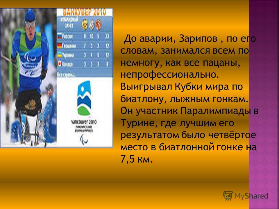 До аварии, Зарипов, по его словам, занимался всем по немногу, как все пацаны, непрофессионально. Выигрывал Кубки мира по биатлону, лыжным гонкам. Он участник Паралимпиады в Турине, где лучшим его результатом было четвёртое место в биатлонной гонке на