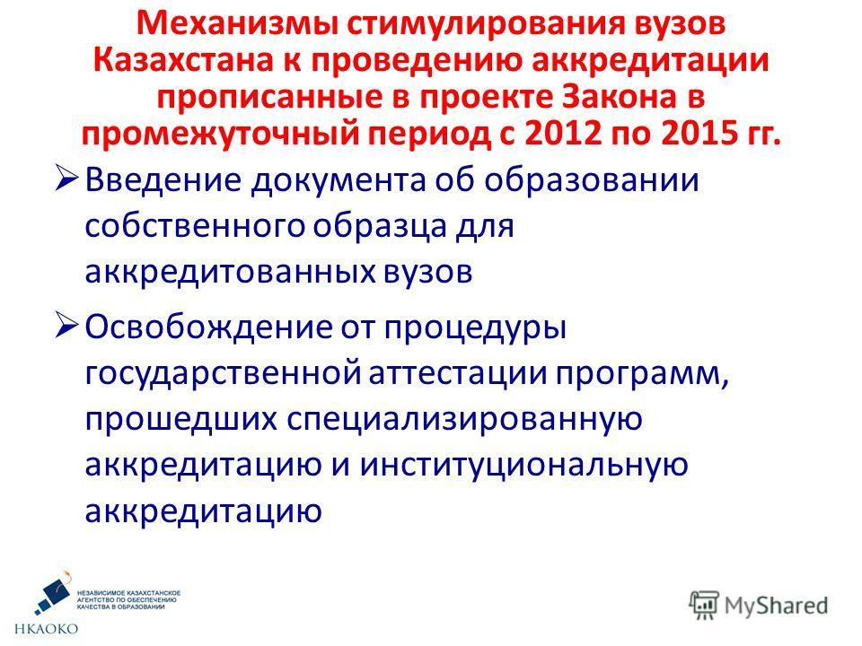 Механизмы стимулирования вузов Казахстана к проведению аккредитации прописанные в проекте Закона в промежуточный период с 2012 по 2015 гг. Введение документа об образовании собственного образца для аккредитованных вузов Освобождение от процедуры госу