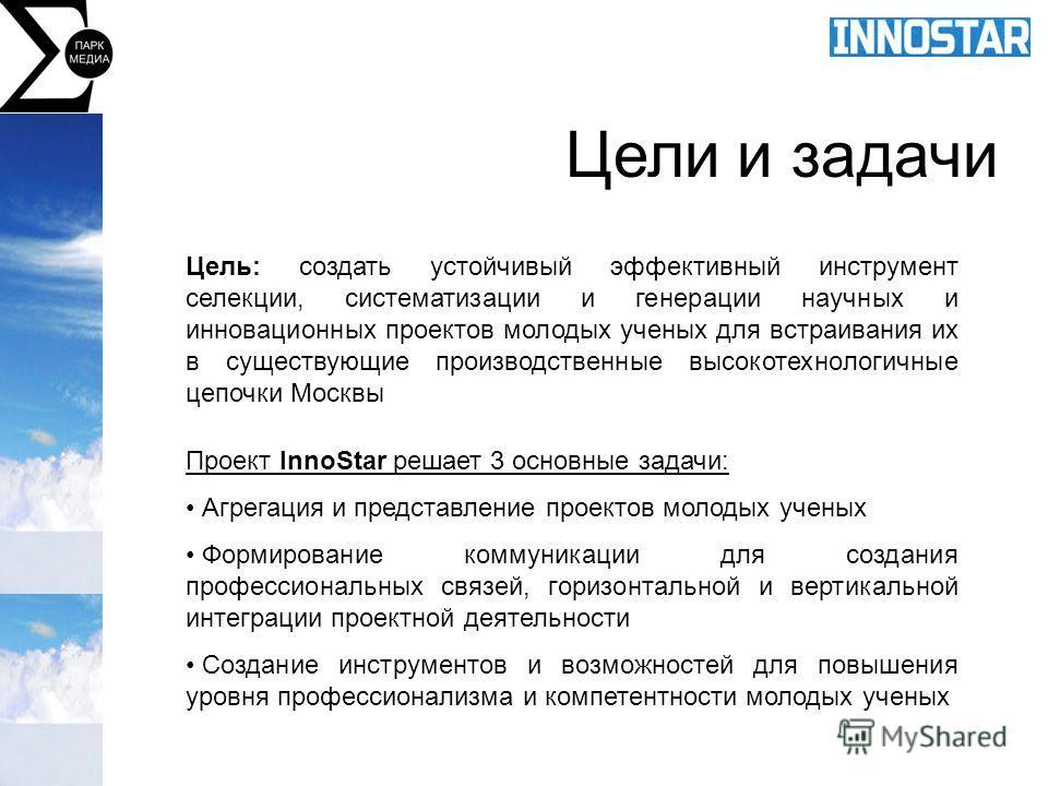 Цели и задачи Цель: создать устойчивый эффективный инструмент селекции, систематизации и генерации научных и инновационных проектов молодых ученых для встраивания их в существующие производственные высокотехнологичные цепочки Москвы Проект InnoStar р