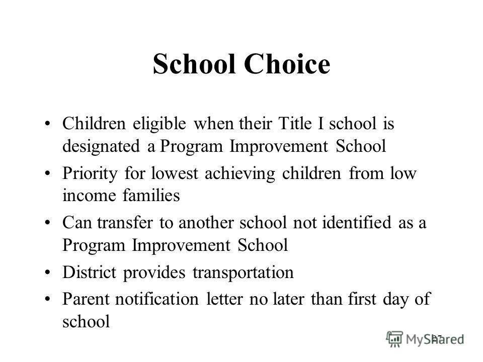 27 School Choice Children eligible when their Title I school is designated a Program Improvement School Priority for lowest achieving children from low income families Can transfer to another school not identified as a Program Improvement School Dist