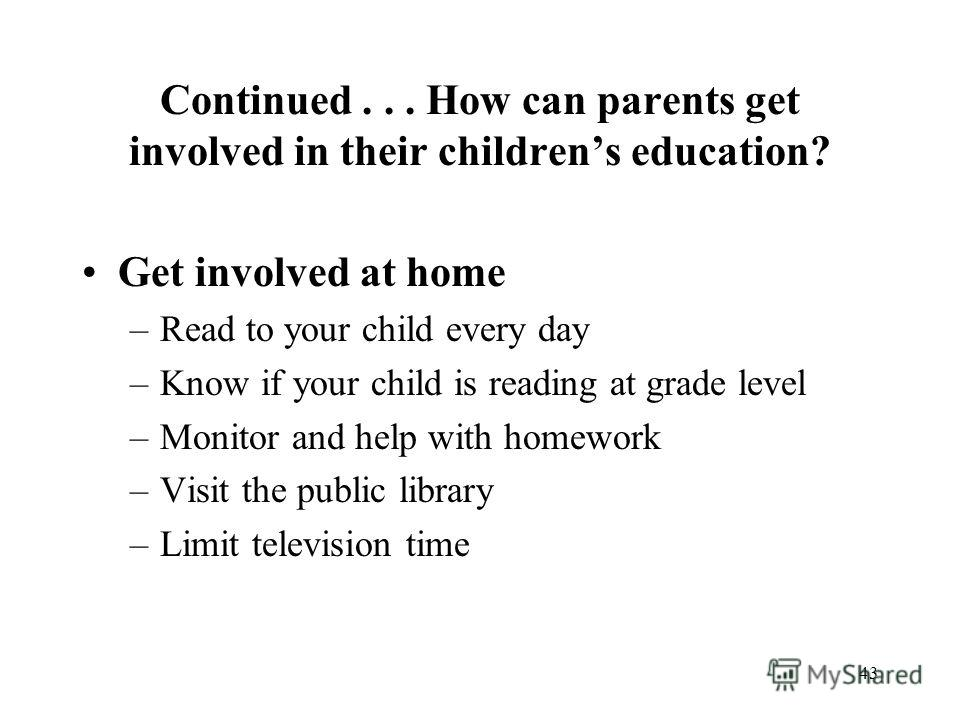 43 Continued... How can parents get involved in their childrens education? Get involved at home –Read to your child every day –Know if your child is reading at grade level –Monitor and help with homework –Visit the public library –Limit television ti