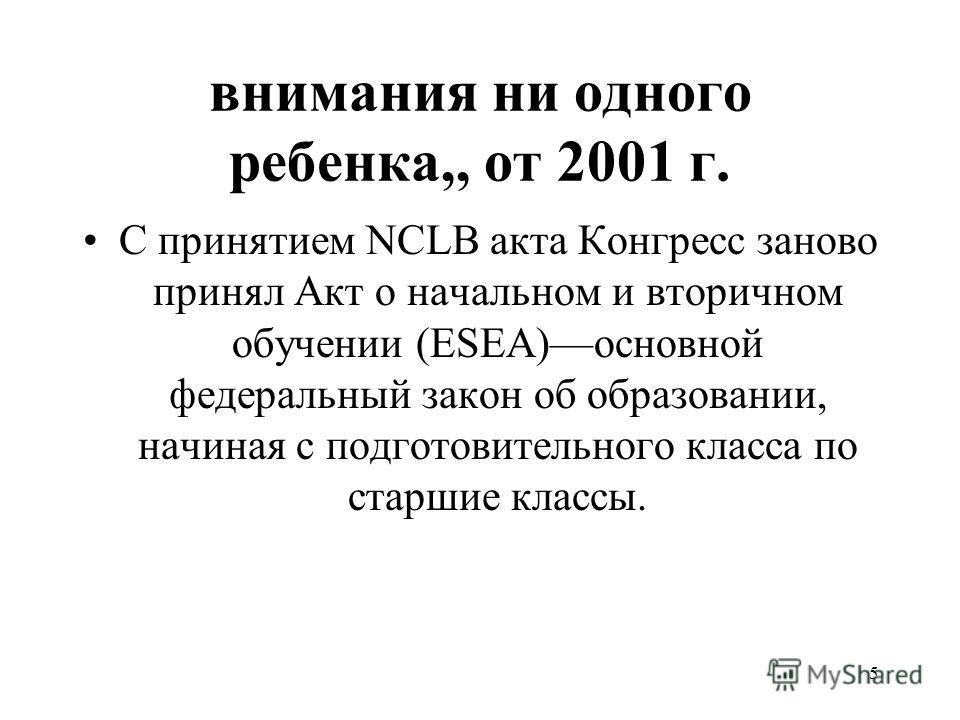 внимания ни одного ребенка,, от 2001 г. С принятием NCLB акта Конгресс заново принял Акт о начальном и вторичном обучении (ESEA)––основной федеральный закон об образовании, начиная с подготовительного класса по старшие классы. 5