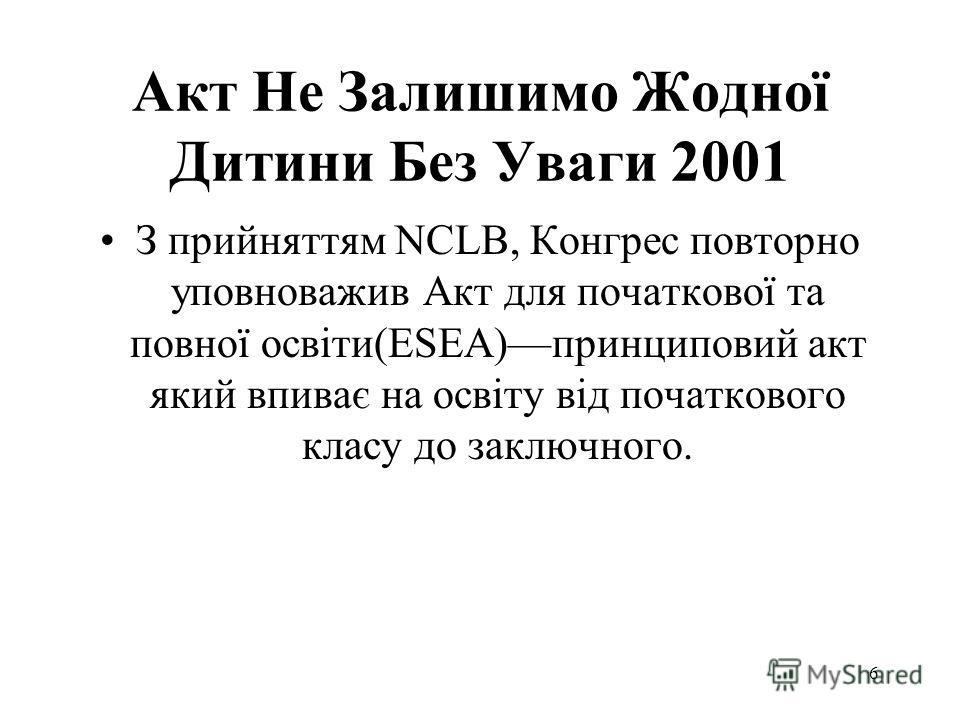 Акт Не Залишимо Жодної Дитини Без Уваги 2001 З прийняттям NCLB, Конгрес повторно уповноважив Акт для початкової та повної освіти(ESEA)––принциповий акт який впиває на освіту від початкового класу до заключного. 6