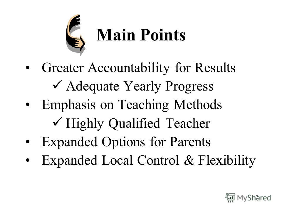 7 Main Points Greater Accountability for Results Adequate Yearly Progress Emphasis on Teaching Methods Highly Qualified Teacher Expanded Options for Parents Expanded Local Control & Flexibility