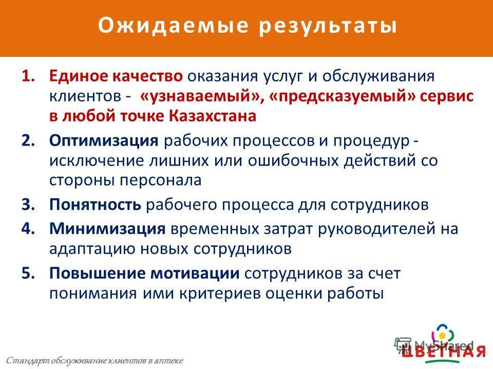 Ожидаемые результаты Стандарт обслуживания клиентов аптеки 1.Единое качество оказания услуг и обслуживания клиентов - «узнаваемый», «предсказуемый» сервис в любой точке Казахстана 2.Оптимизация рабочих процессов и процедур - исключение лишних или оши