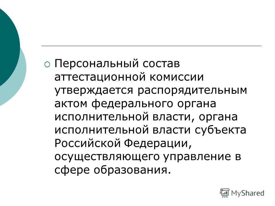 Персональный состав аттестационной комиссии утверждается распорядительным актом федерального органа исполнительной власти, органа исполнительной власти субъекта Российской Федерации, осуществляющего управление в сфере образования.