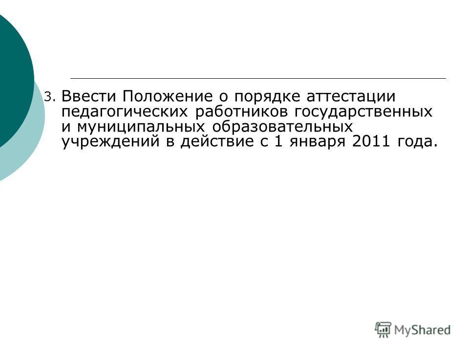 3. Ввести Положение о порядке аттестации педагогических работников государственных и муниципальных образовательных учреждений в действие с 1 января 2011 года.