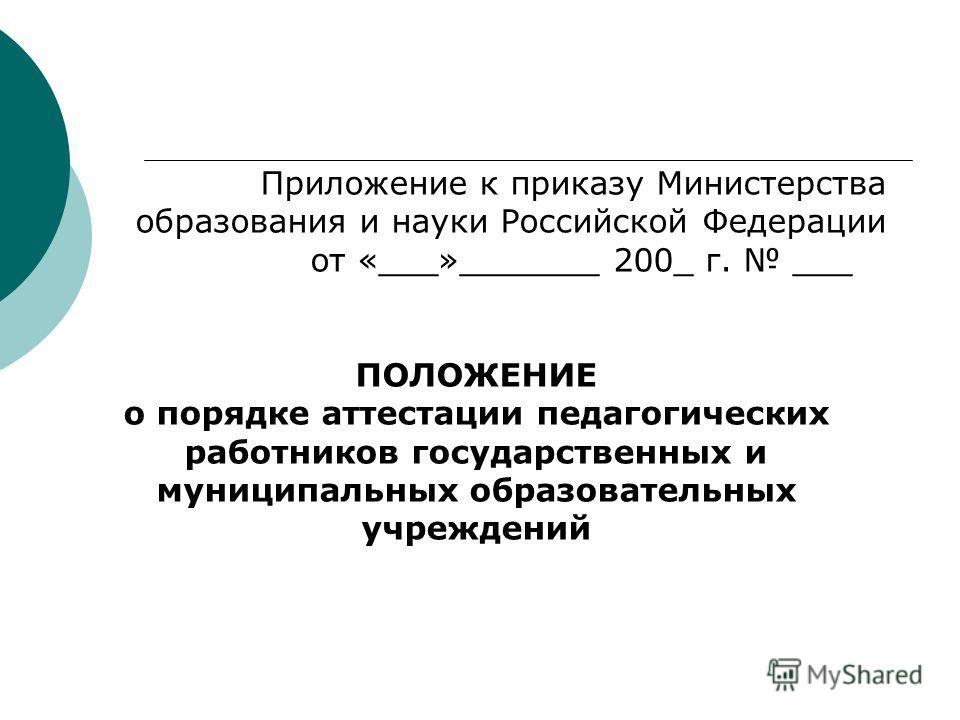 Приложение к приказу Министерства образования и науки Российской Федерации от «___»_______ 200_ г. ___ ПОЛОЖЕНИЕ о порядке аттестации педагогических работников государственных и муниципальных образовательных учреждений