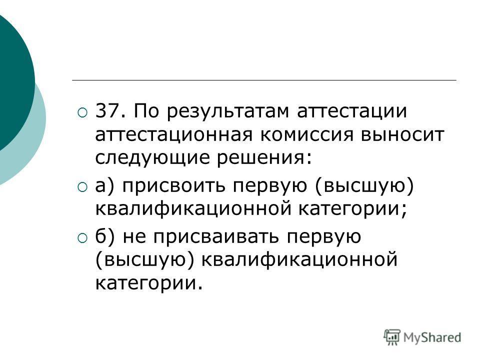 37. По результатам аттестации аттестационная комиссия выносит следующие решения: а) присвоить первую (высшую) квалификационной категории; б) не присваивать первую (высшую) квалификационной категории.