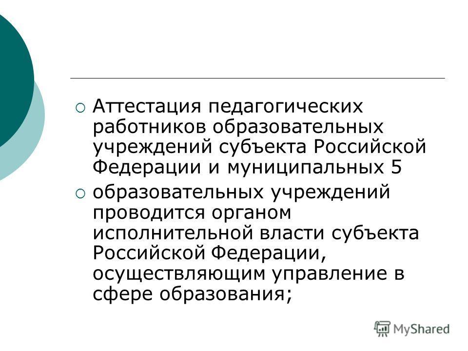 Аттестация педагогических работников образовательных учреждений субъекта Российской Федерации и муниципальных 5 образовательных учреждений проводится органом исполнительной власти субъекта Российской Федерации, осуществляющим управление в сфере образ