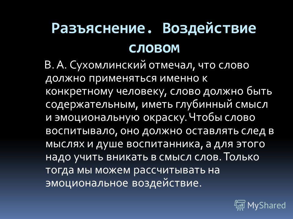 Разъяснение. Воздействие словом В. А. Сухомлинский отмечал, что слово должно применяться именно к конкретному человеку, слово должно быть содержательным, иметь глубинный смысл и эмоциональную окраску. Чтобы слово воспитывало, оно должно оставлять сле