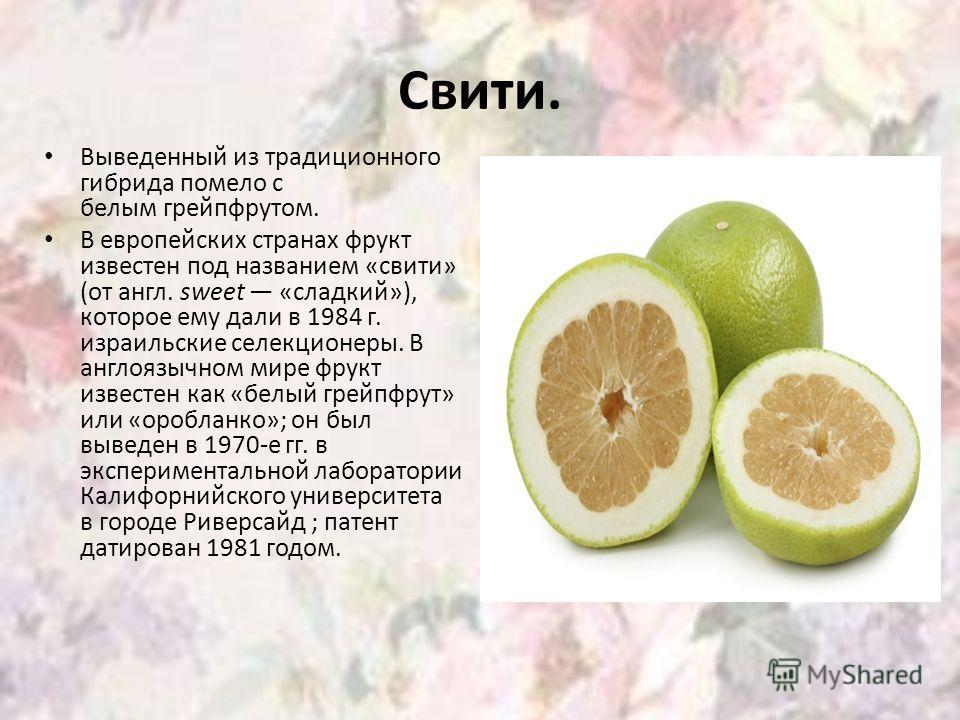Свити. Выведенный из традиционного гибрида помело с белым грейпфрутом. В европейских странах фрукт известен под названием «свити» (от англ. sweet «сладкий»), которое ему дали в 1984 г. израильские селекционеры. В англоязычном мире фрукт известен как
