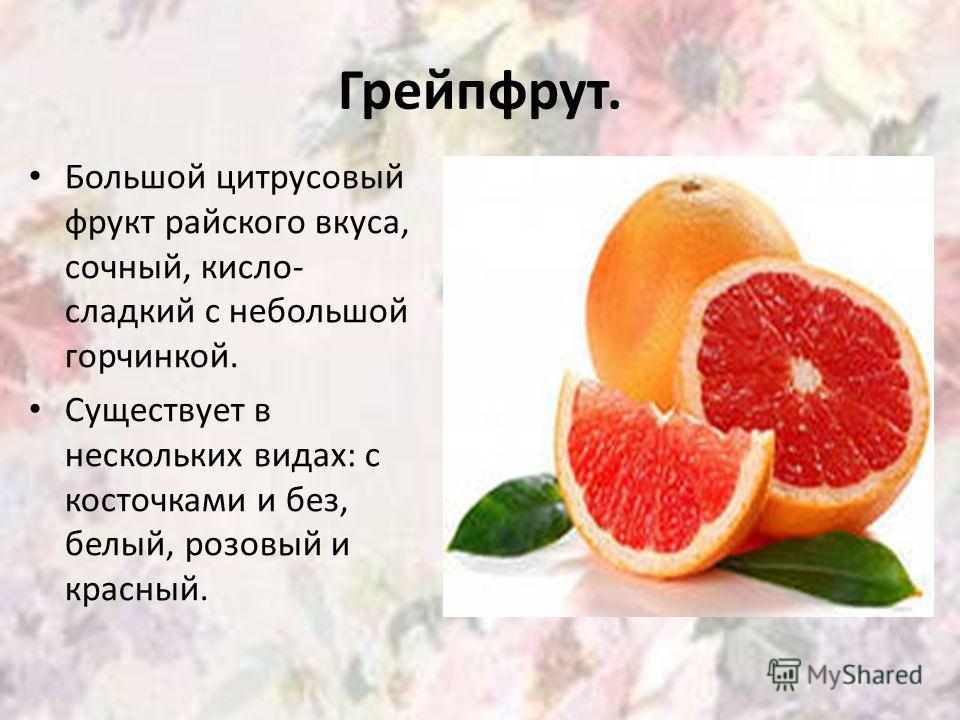 Грейпфрут. Большой цитрусовый фрукт райского вкуса, сочный, кисло- сладкий с небольшой горчинкой. Существует в нескольких видах: с косточками и без, белый, розовый и красный.
