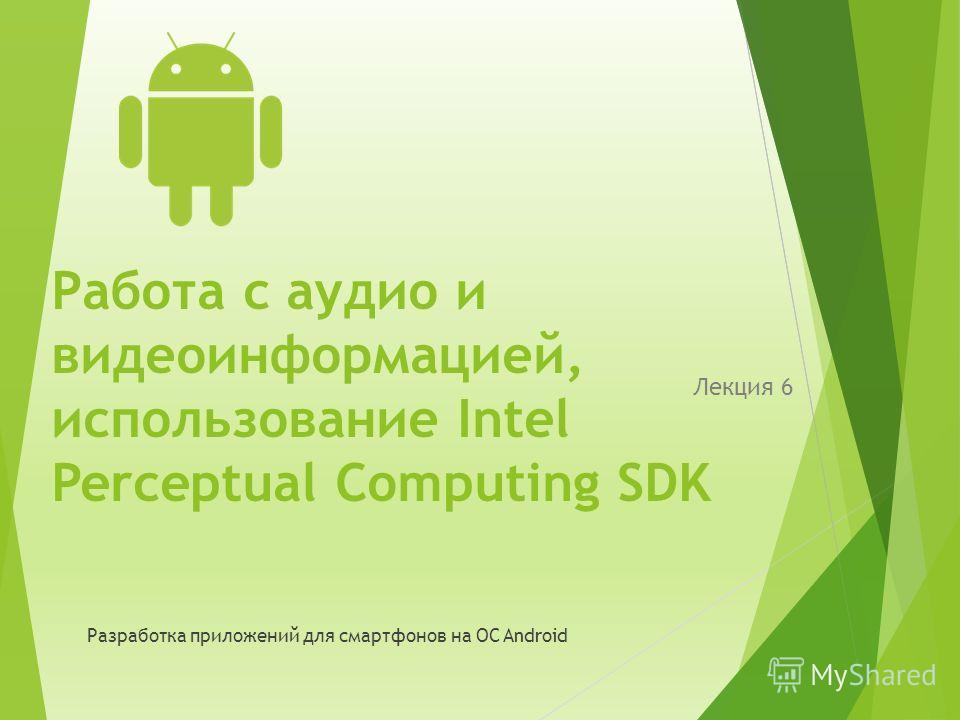 Работа с аудио и видеоинформацией, использование Intel Perceptual Computing SDK Лекция 6 Разработка приложений для смартфонов на ОС Android