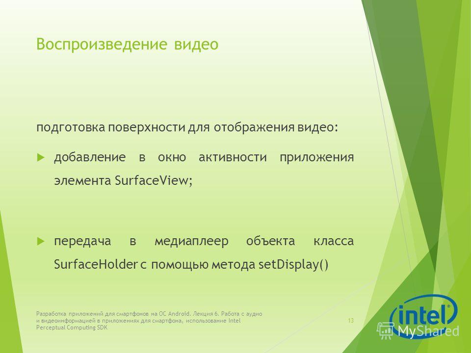 Воспроизведение видео подготовка поверхности для отображения видео: добавление в окно активности приложения элемента SurfaceView; передача в медиаплеер объекта класса SurfaceHolder с помощью метода setDisplay() Разработка приложений для смартфонов на