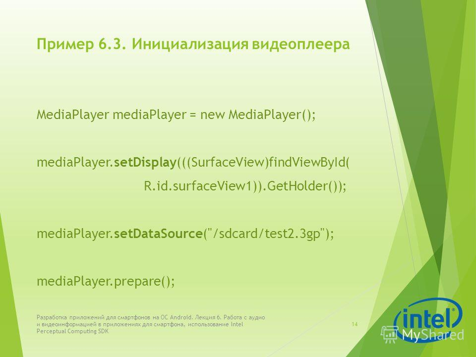 Пример 6.3. Инициализация видеоплеера MediaPlayer mediaPlayer = new MediaPlayer(); mediaPlayer.setDisplay(((SurfaceView)findViewById( R.id.surfaceView1)).GetHolder()); mediaPlayer.setDataSource(