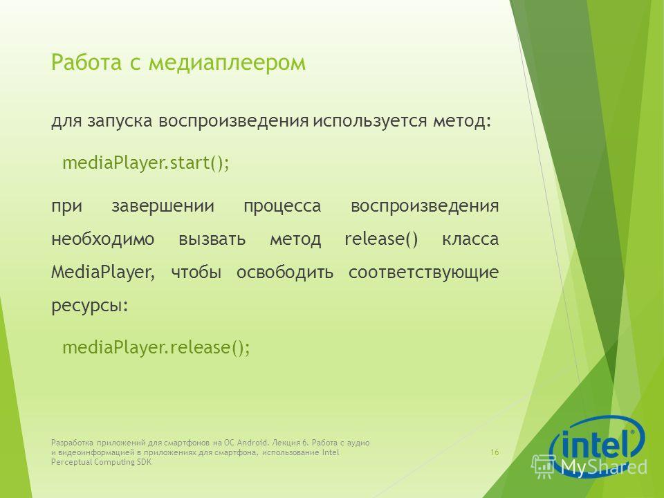 Работа с медиаплеером для запуска воспроизведения используется метод: mediaPlayer.start(); при завершении процесса воспроизведения необходимо вызвать метод release() класса MediaPlayer, чтобы освободить соответствующие ресурсы: mediaPlayer.release();