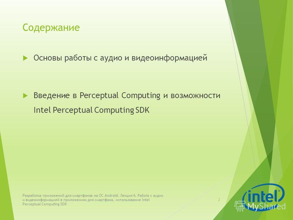 Содержание Основы работы с аудио и видеоинформацией Введение в Perceptual Computing и возможности Intel Perceptual Computing SDK Разработка приложений для смартфонов на ОС Android. Лекция 6. Работа с аудио и видеоинформацией в приложениях для смартфо