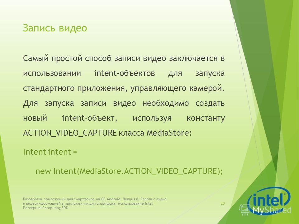 Запись видео Самый простой способ записи видео заключается в использовании intent-объектов для запуска стандартного приложения, управляющего камерой. Для запуска записи видео необходимо создать новый intent-объект, используя константу ACTION_VIDEO_CA