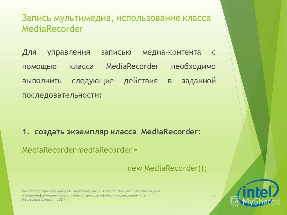 Запись мультимедиа, использование класса MediaRecorder Для управления записью медиа-контента с помощью класса MediaRecorder необходимо выполнить следующие действия в заданной последовательности: 1. создать экземпляр класса MediaRecorder: MediaRecorde