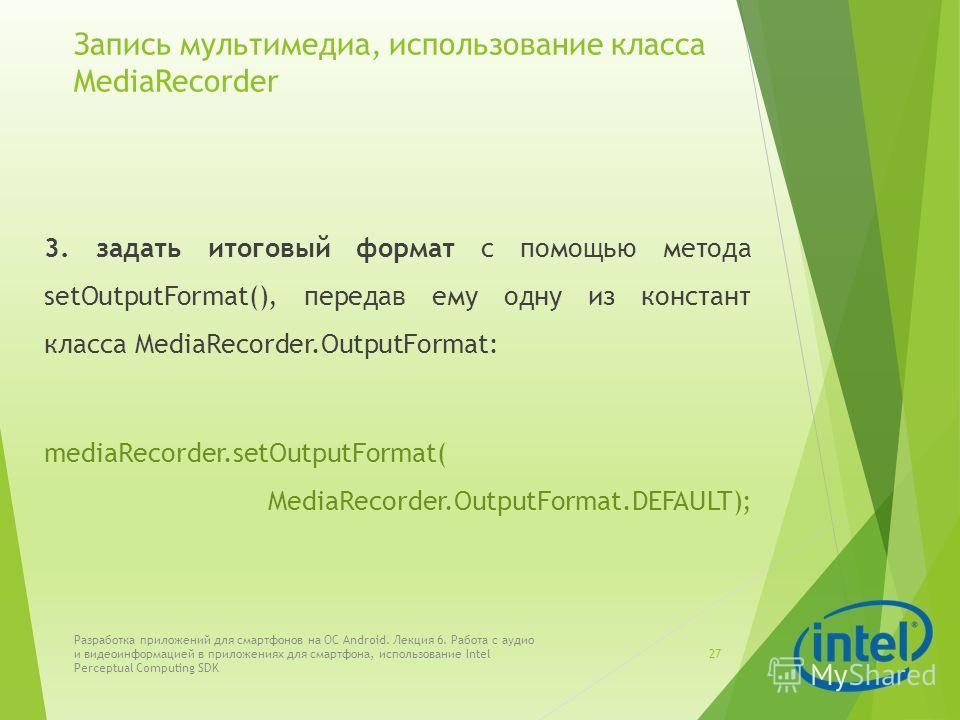 Запись мультимедиа, использование класса MediaRecorder 3. задать итоговый формат с помощью метода setOutputFormat(), передав ему одну из констант класса MediaRecorder.OutputFormat: mediaRecorder.setOutputFormat( MediaRecorder.OutputFormat.DEFAULT); Р