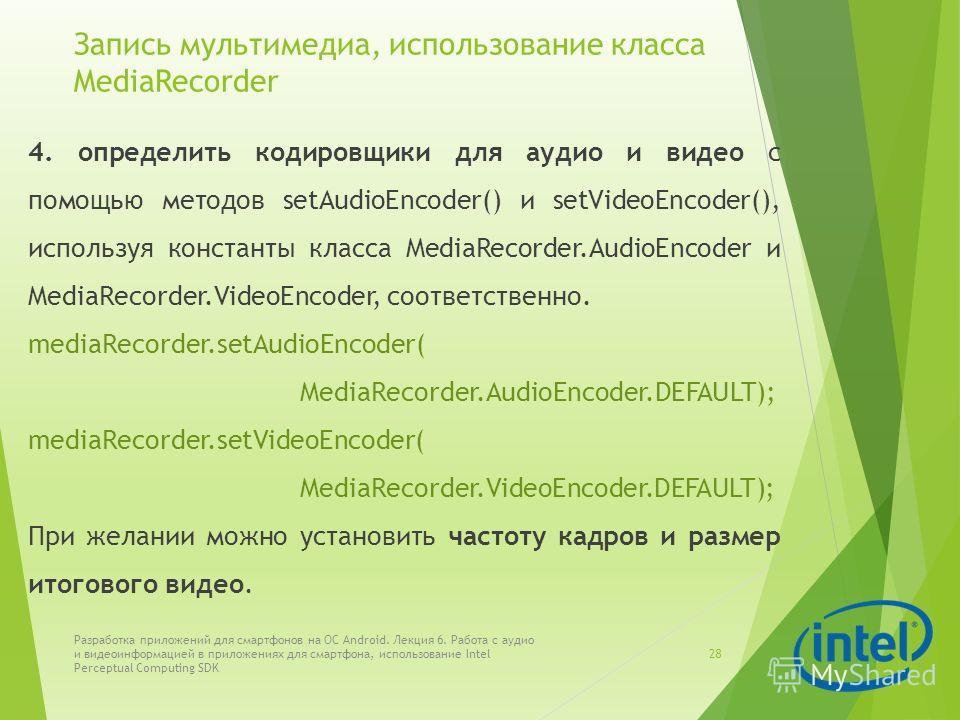 Запись мультимедиа, использование класса MediaRecorder 4. определить кодировщики для аудио и видео с помощью методов setAudioEncoder() и setVideoEncoder(), используя константы класса MediaRecorder.AudioEncoder и MediaRecorder.VideoEncoder, соответств