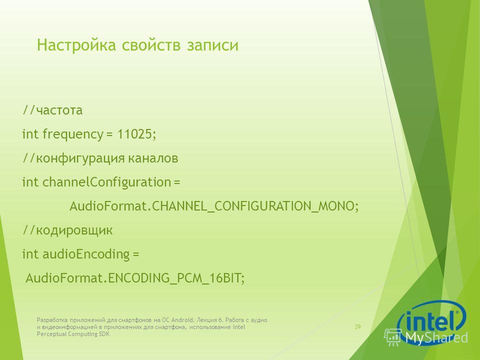 Настройка свойств записи //частота int frequency = 11025; //конфигурация каналов int channelConfiguration = AudioFormat.CHANNEL_CONFIGURATION_MONO; //кодировщик int audioEncoding = AudioFormat.ENCODING_PCM_16BIT; Разработка приложений для смартфонов