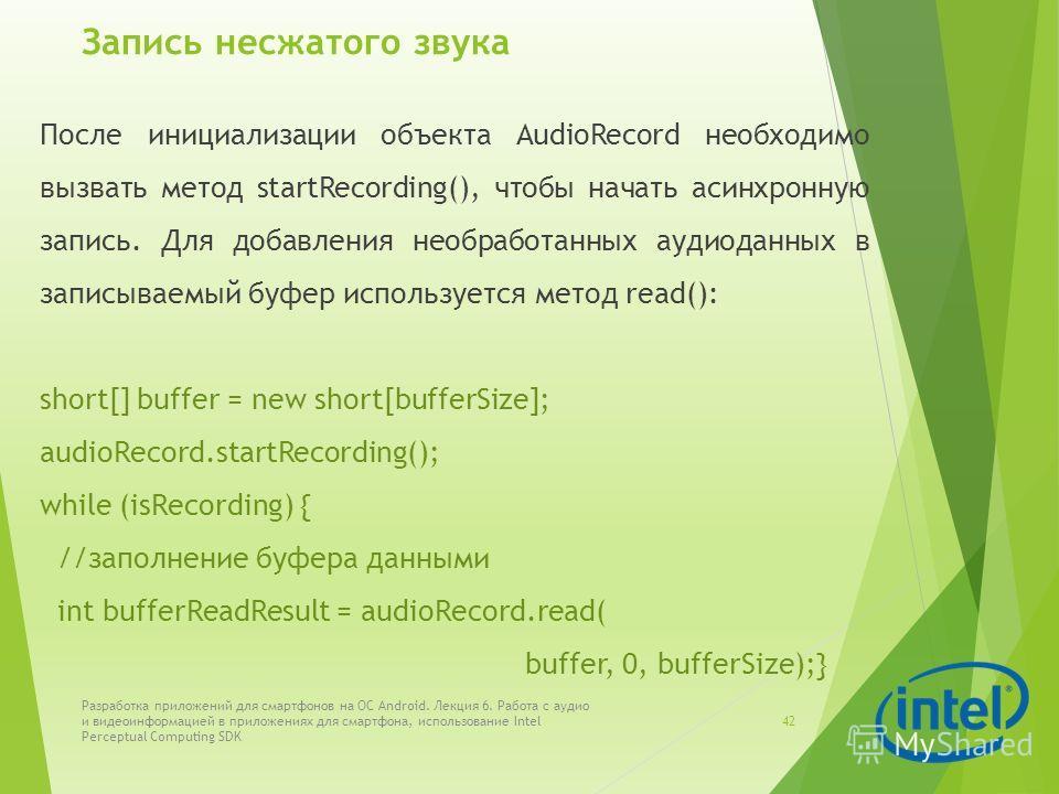 Запись несжатого звука После инициализации объекта AudioRecord необходимо вызвать метод startRecording(), чтобы начать асинхронную запись. Для добавления необработанных аудиоданных в записываемый буфер используется метод read(): short[] buffer = new