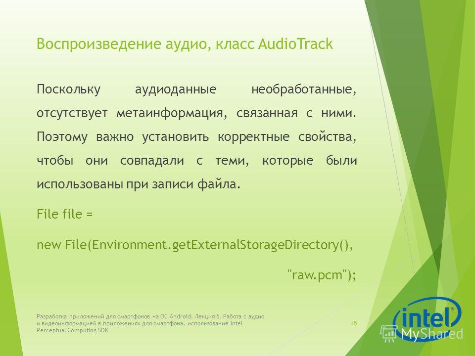Воспроизведение аудио, класс AudioTrack Поскольку аудиоданные необработанные, отсутствует метаинформация, связанная с ними. Поэтому важно установить корректные свойства, чтобы они совпадали с теми, которые были использованы при записи файла. File fil