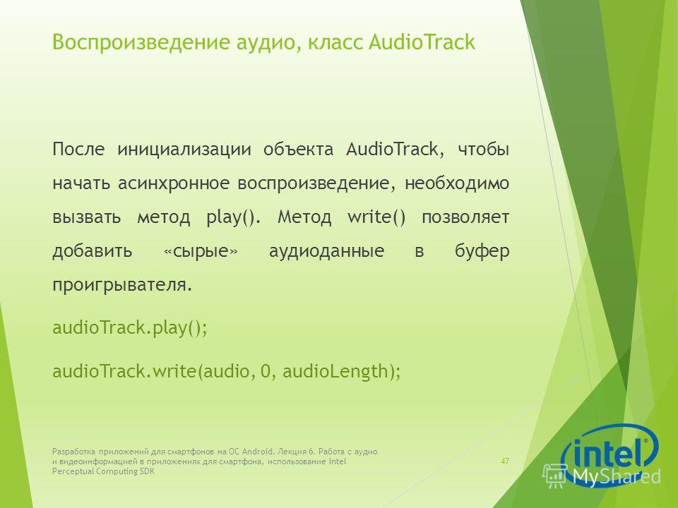 Воспроизведение аудио, класс AudioTrack После инициализации объекта AudioTrack, чтобы начать асинхронное воспроизведение, необходимо вызвать метод play(). Метод write() позволяет добавить «сырые» аудиоданные в буфер проигрывателя. audioTrack.play();