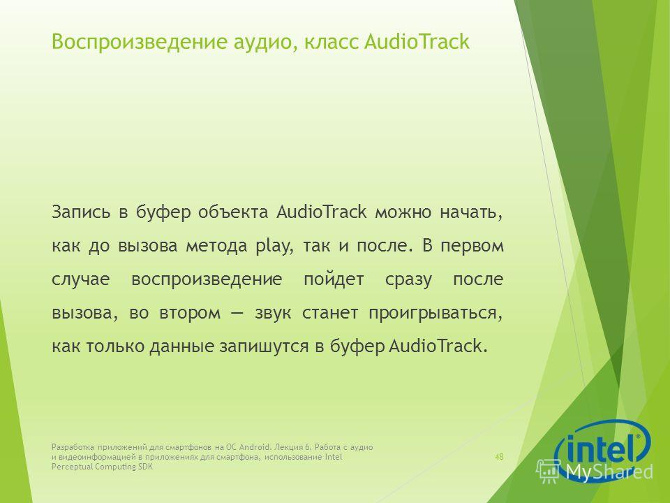 Воспроизведение аудио, класс AudioTrack Запись в буфер объекта AudioTrack можно начать, как до вызова метода play, так и после. В первом случае воспроизведение пойдет сразу после вызова, во втором звук станет проигрываться, как только данные запишутс