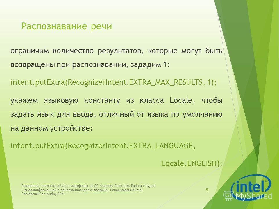 Распознавание речи ограничим количество результатов, которые могут быть возвращены при распознавании, зададим 1: intent.putExtra(RecognizerIntent.EXTRA_MAX_RESULTS, 1); укажем языковую константу из класса Locale, чтобы задать язык для ввода, отличный