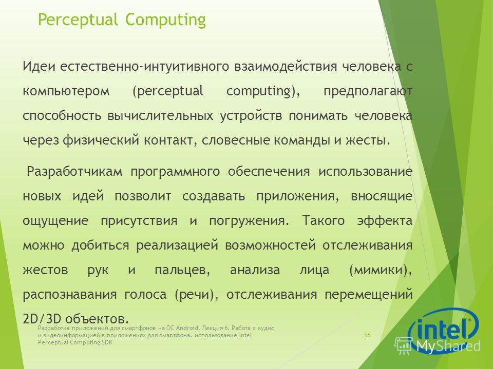 Perceptual Computing Идеи естественно-интуитивного взаимодействия человека с компьютером (perceptual computing), предполагают способность вычислительных устройств понимать человека через физический контакт, словесные команды и жесты. Разработчикам пр