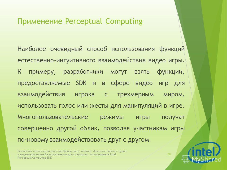 Применение Perceptual Computing Наиболее очевидный способ использования функций естественно-интуитивного взаимодействия видео игры. К примеру, разработчики могут взять функции, предоставляемые SDK и в сфере видео игр для взаимодействия игрока с трехм