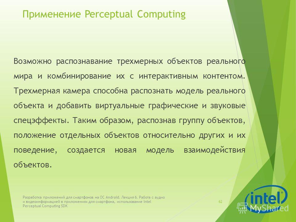 Применение Perceptual Computing Возможно распознавание трехмерных объектов реального мира и комбинирование их с интерактивным контентом. Трехмерная камера способна распознать модель реального объекта и добавить виртуальные графические и звуковые спец
