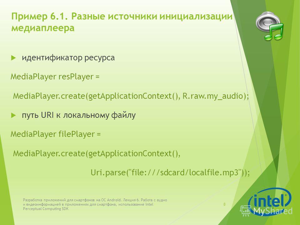 Пример 6.1. Разные источники инициализации медиаплеера идентификатор ресурса MediaPlayer resPlayer = MediaPlayer.create(getApplicationContext(), R.raw.my_audio); путь URI к локальному файлу MediaPlayer filePlayer = MediaPlayer.create(getApplicationCo