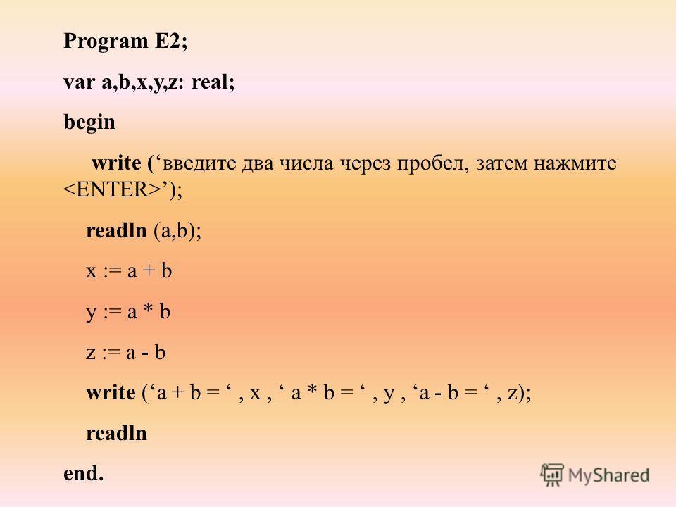 Program E2; var a,b,x,y,z: real; begin write (введите два числа через пробел, затем нажмите ); readln (a,b); x := a + b y := a * b z := a - b write (a + b =, x, a * b =, y, a - b =, z); readln end.