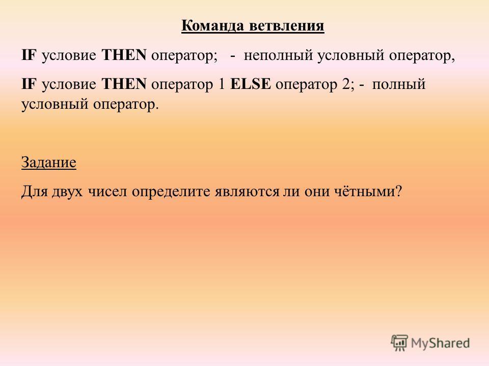 Команда ветвления IF условие THEN оператор; - неполный условный оператор, IF условие THEN оператор 1 ELSE оператор 2; - полный условный оператор. Задание Для двух чисел определите являются ли они чётными?