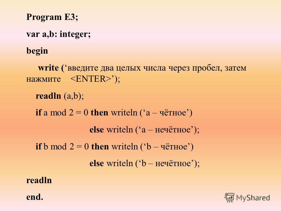 Program E3; var a,b: integer; begin write (введите два целых числа через пробел, затем нажмите ); readln (a,b); if a mod 2 = 0 then writeln (а – чётное) else writeln (а – нечётное); if b mod 2 = 0 then writeln (b – чётное) else writeln (b – нечётное)