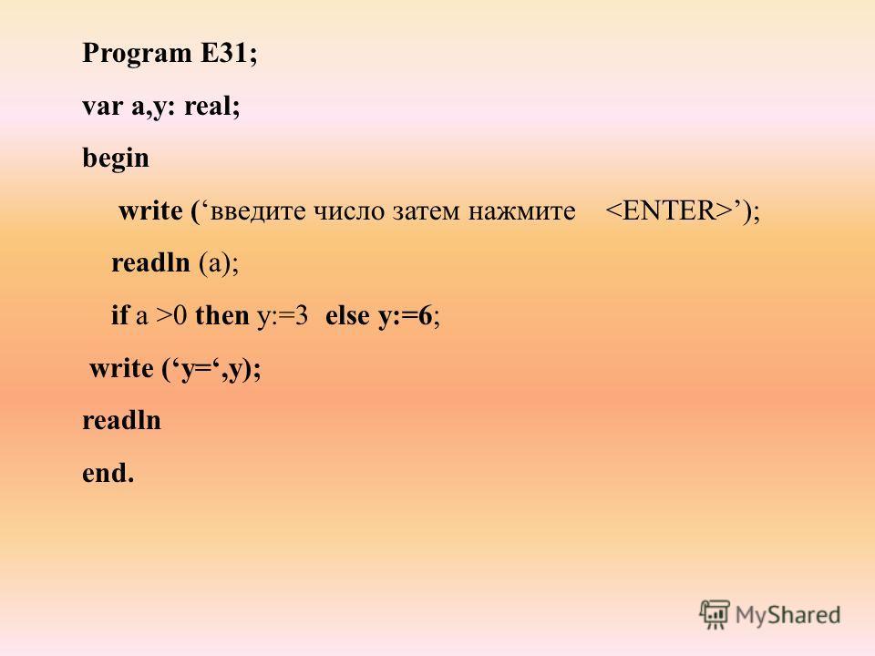 Program E31; var a,y: real; begin write (введите число затем нажмите ); readln (a); if a >0 then y:=3 else y:=6; write (y=,y); readln end.