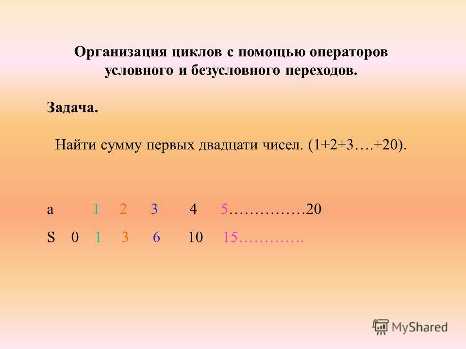 Организация циклов с помощью операторов условного и безусловного переходов. Задача. Найти сумму первых двадцати чисел. (1+2+3….+20). а 1 2 3 4 5……………20 S 0 1 3 6 10 15………….
