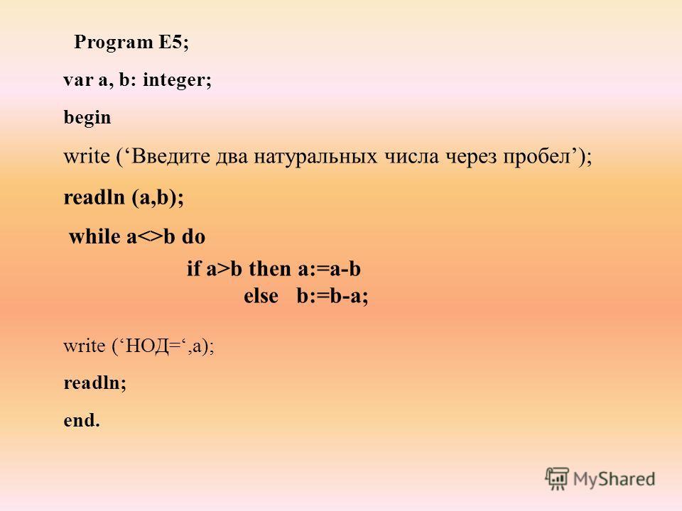 Program E5; var а, b: integer; begin write (НОД=,а); readln; end. write (Введите два натуральных числа через пробел); readln (a,b); while ab do if a>b then a:=a-b else b:=b-a;