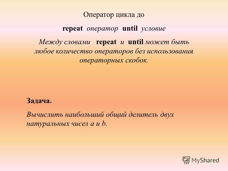 Оператор цикла до repeat оператор until условие Между словами repeat и until может быть любое количество операторов без использования операторных скобок. Задача. Вычислить наибольший общий делитель двух натуральных чисел а и b.
