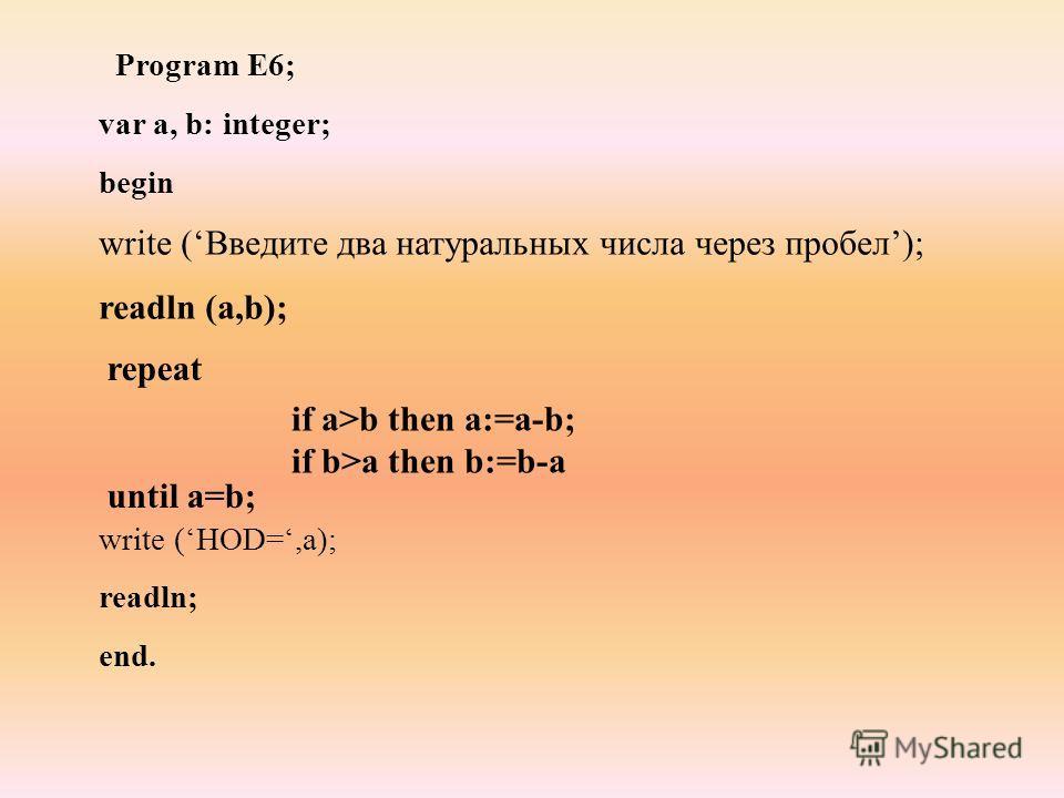 Program E6; var а, b: integer; begin write (НОD=,а); readln; end. repeat until a=b; if a>b then a:=a-b; if b>a then b:=b-a write (Введите два натуральных числа через пробел); readln (a,b);